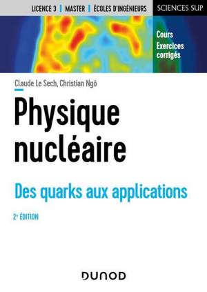 Physique nucléaire : des quarks aux applications : cours et exercices corrigés, licence 3, master, écoles d'ingénieurs