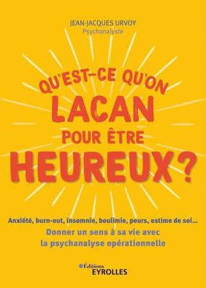 Qu'est-ce qu'on Lacan pour être heureux ? : anxiété, burn-out, insomnie, boulimie, peur, estime de soi... : donner un sens à sa vie avec la psychanalyse opérationnelle