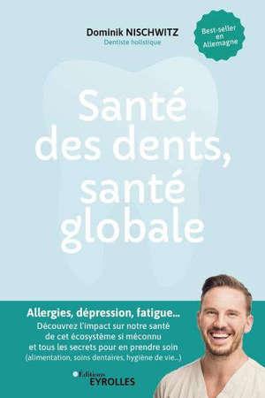 Santé des dents, santé globale : allergies, dépression, fatigue... : découvrez l'impact sur notre santé de cet écosystème si méconnu et tous les secrets pour en prendre soin (alimentation, soins dentaires, hygiène de vie...)
