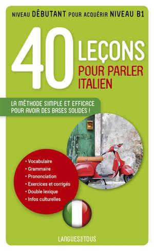 40 leçons pour parler italien : la méthode simple et efficace pour avoir des bases solides ! : niveau débutant pour acquérir niveau B1
