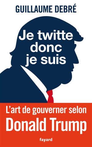 Je twitte donc je suis : l'art de gouverner selon Trump