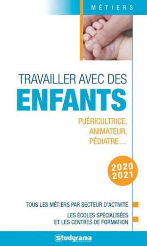 Travailler avec des enfants : puéricultrice, animateur, pédiatre... : tous les métiers par secteur d'activité, les écoles spécialisées et les centres de formation, 2020-2021