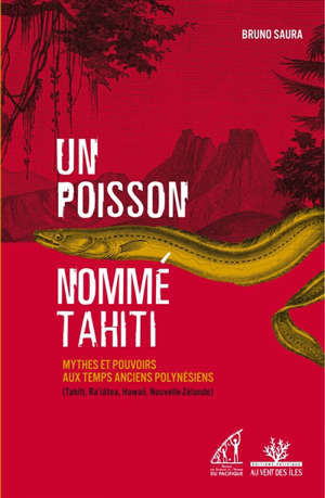 Un poisson nommé Tahiti : mythes et pouvoirs aux temps anciens polynésiens (Tahiti, Ra'iätea, Hawaii, Nouvelle-Zélande)
