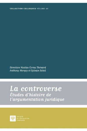 La controverse : études d'histoire de l'argumentation juridique : actes des journées internationales, 28-31 mai 2015