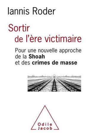 Sortir de l'ère victimaire : pour une nouvelle approche de la Shoah et des crimes de masse