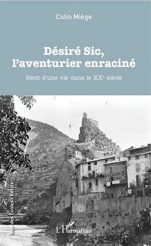 Désiré Sic, l'aventurier enraciné : récit d'une vie dans le XXe siècle
