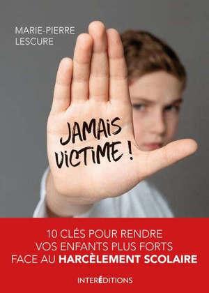 Jamais victime ! : 10 clés pour rendre vos enfants plus forts face au harcèlement scolaire