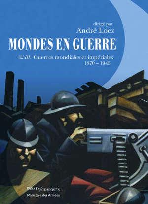 Mondes en guerre. Volume 3, Guerres mondiales et impériales : 1870-1945