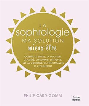 La sophrologie, ma solution mieux-être : contre le stress, la douleur, l'anxiété, l'insomnie, les peurs, les acouphènes, la fibromyalgie et l'épuisement