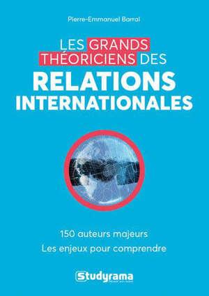 Les grands théoriciens des relations internationales : 130 auteurs majeurs, les enjeux pour comprendre