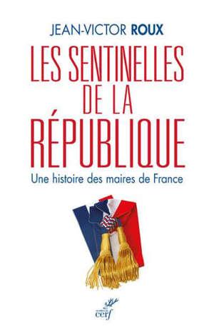 Les sentinelles de la République : une histoire des maires de France