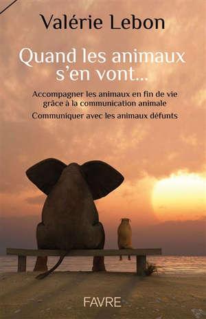 Quand les animaux s'en vont... : accompagner les animaux en fin de vie grâce à la communication animale : communiquer avec les animaux défunts