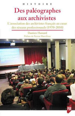 Des paléographes aux archivistes : l'Association des archivistes français au coeur des réseaux professionnels (1970-2010)