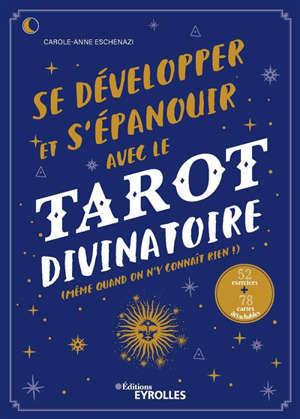Se développer et s'épanouir avec le tarot divinatoire : même quand on n'y connaît rien ! : 52 exercices