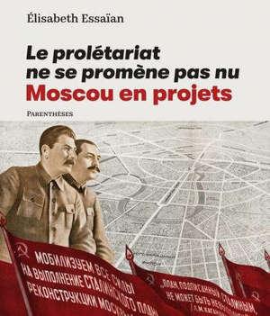 Le prolétariat ne se promène pas nu : Moscou en projets