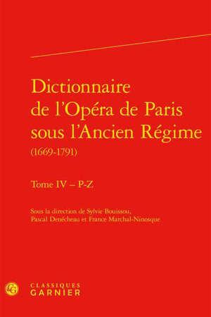 Dictionnaire de l'Opéra de Paris sous l'Ancien Régime : 1669-1791. Volume 4, P-Z