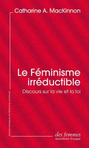 Le féminisme irréductible : discours sur la vie et la loi