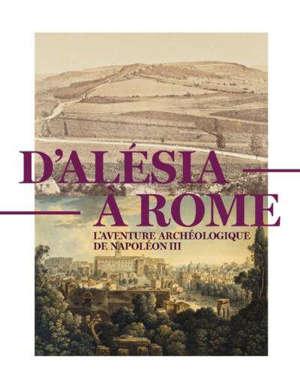 D'Alésia à Rome : l'aventure archéologique de Napoléon III (1861-1870) : exposition, Saint-Germain-en-Laye, Musée d'archéologie nationale, du 28 mars au 15 juillet 2020