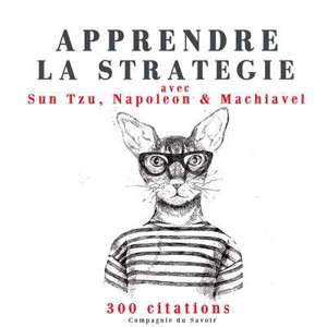 Apprendre la stratégie avec Sun Tzu, Napoléon & Machiavel : 300 citations