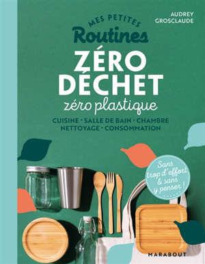 Mes petites routines zéro déchet zéro plastique : cuisine, salle de bain, chambre, nettoyage, consommation : sans trop d'effort & sans y penser !