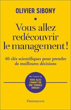 Vous allez redécouvrir le management ! : 40 clés scientifiques pour prendre de meilleures décisions