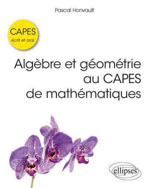 Algèbre et géométrie au Capes de mathématiques : écrit et oral