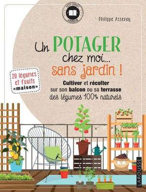 Un potager chez moi... sans jardin ! : cultiver et récolter sur son balcon ou sa terrasse des légumes 100 % naturels