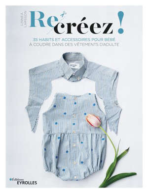 Recréez ! : 35 habits et accessoires pour bébé à coudre dans des vêtements d'adulte