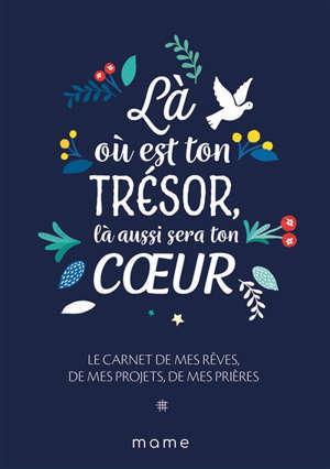Là où est ton trésor, là aussi sera ton coeur : le carnet de mes rêves, de mes projets, de mes prières