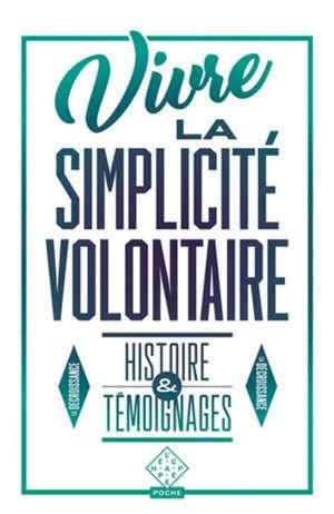 Vivre la simplicité volontaire : histoire & témoignages