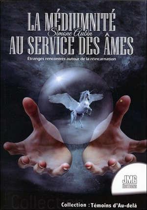 La médiumnité au service des âmes : étranges rencontres autour de la réincarnation