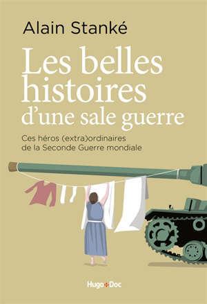 Les belles histoires d'une sale guerre : ces héros (extra)ordinaires de la Seconde Guerre mondiale