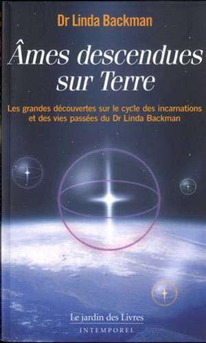 Ames descendues sur Terre : les grandes découvertes sur le cycle des incarnations et des vies passées du Dr Linda Backman