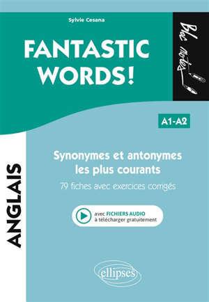 Fantastic words! : synonymes et antonymes anglais les plus courants : 79 fiches avec exercices corrigés, A1-A2
