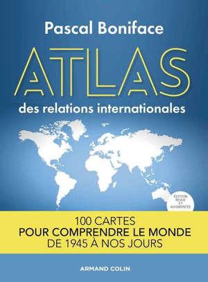 Atlas des relations internationales : 100 cartes pour comprendre le monde de 1945 à nos jours