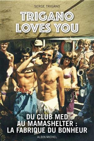 Trigano loves you : du Club Med au Mama Shelter : la fabrique du bonheur