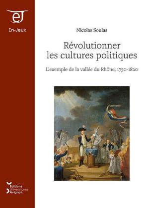 Révolutionner les cultures politiques : l'exemple de la vallée du Rhône, 1750-1820