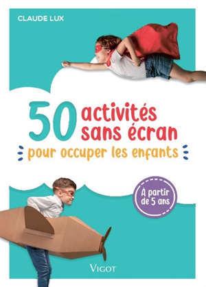 50 activités sans écran : pour occuper les enfants : à partir de 5 ans
