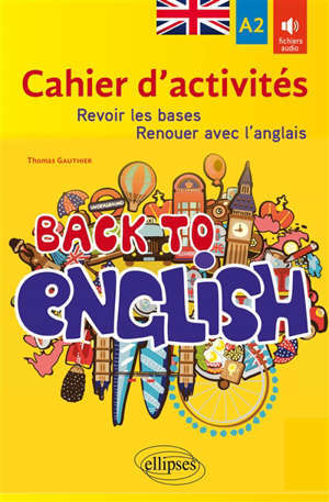 Back to English : cahier d'activités pour revoir les bases ou renouer avec l'anglais : A2