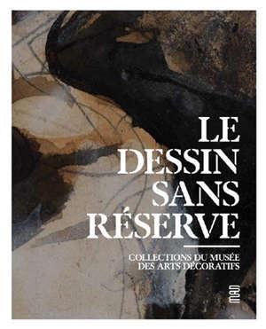 Le dessin sans réserve : collection du Musée des arts décoratifs : exposition, Paris, Musée des arts décoratifs, du 23 juin 2020 au 31 janvier 2021