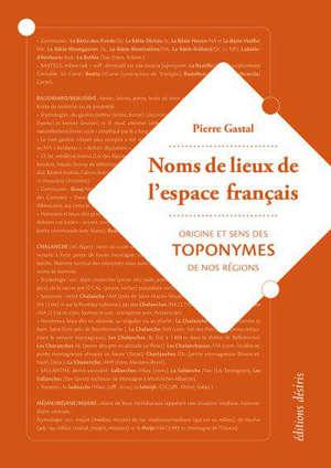 Noms de lieux de l'espace français : origine et sens des toponymes de nos régions