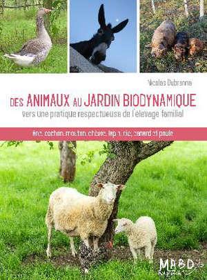 Des animaux au jardin biodynamique : vers une pratique respectueuse de l'élevage familial : âne, cochon, mouton, chèvre, lapin, oie, canard et poule