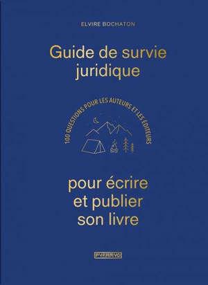 Guide de survie juridique pour écrire et publier son livre : 100 questions pour les auteurs et les éditeurs