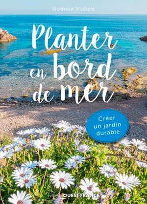 Planter en bord de mer : 1.001 plantes pour un jardin durable