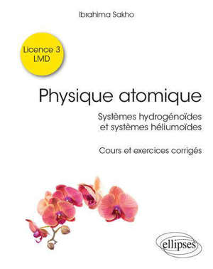 Physique atomique : systèmes hydrogénoïdes et systèmes héliumoïdes : cours et exercices corrigés