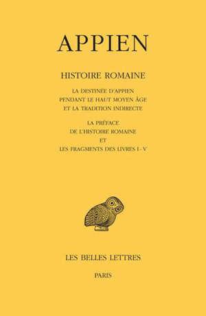 Histoire romaine. Volume 1, La destinée d'Appien pendant le haut Moyen Age et la tradition indirecte. La préface de l'Histoire romaine et les fragments des livres I-V