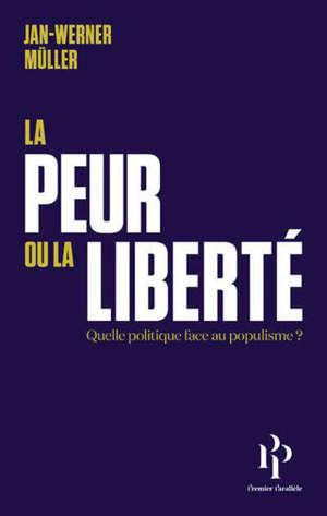 La peur ou la liberté : quelle politique face au populisme ?. Suivi de Le libéralisme de la peur