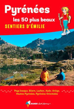 Pyrénées : les 50 plus beaux sentiers d'Emilie : Pays basque, Béarn, Luchon, Aude, Ariège, Hautes-Pyrénées, Pyrénées-Orientales