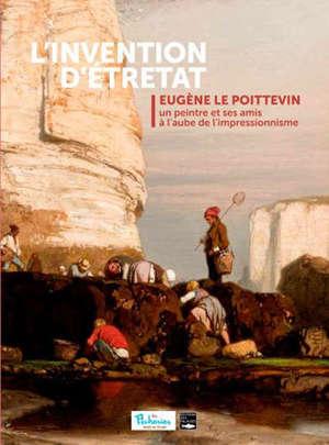 L'invention d'Etretat : Eugène Le Poittevin, un peintre et ses amis à l'aube de l'impressionnisme : exposition, Fécamp, Les Pêcheries, du 14 juillet au 15 novembre 2020