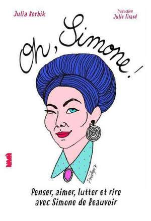 Oh Simone ! : penser, aimer, lutter et rire avec Simone de Beauvoir